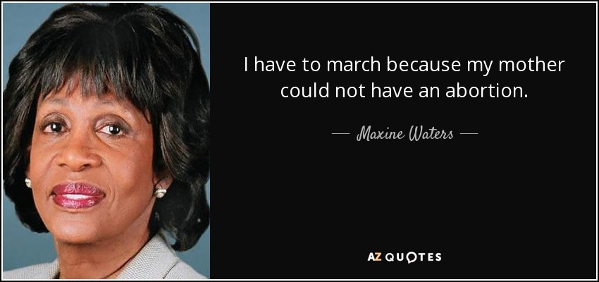 I have to march because my mother could not have an abortion. - Maxine Waters