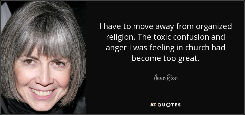 I have to move away from organized religion. The toxic confusion and anger I was feeling in church had become too great. - Anne Rice