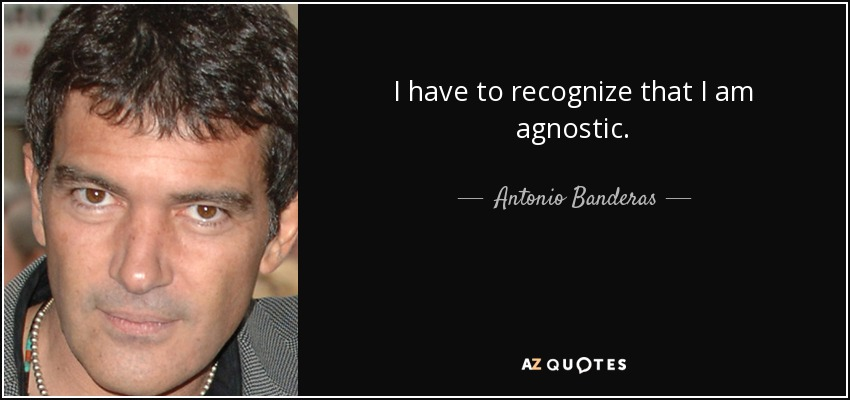I have to recognize that I am agnostic. - Antonio Banderas