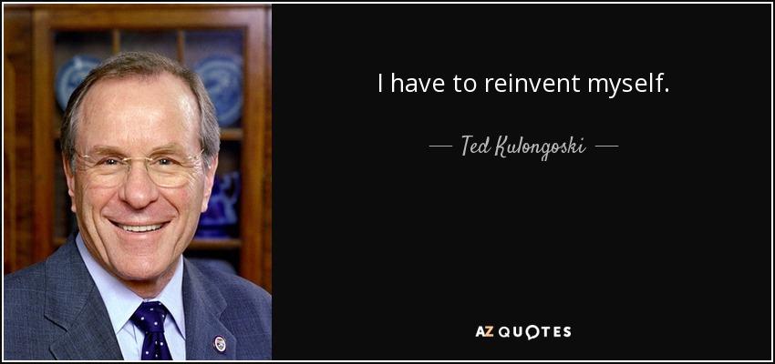 I have to reinvent myself. - Ted Kulongoski