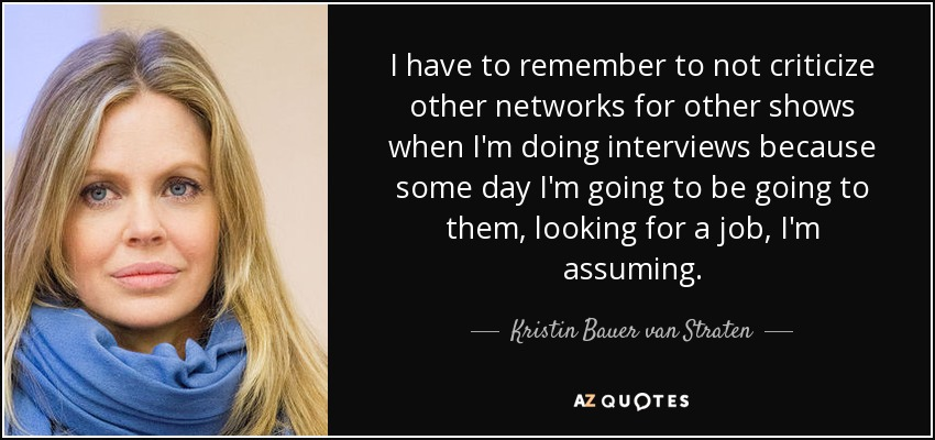 I have to remember to not criticize other networks for other shows when I'm doing interviews because some day I'm going to be going to them, looking for a job, I'm assuming. - Kristin Bauer van Straten