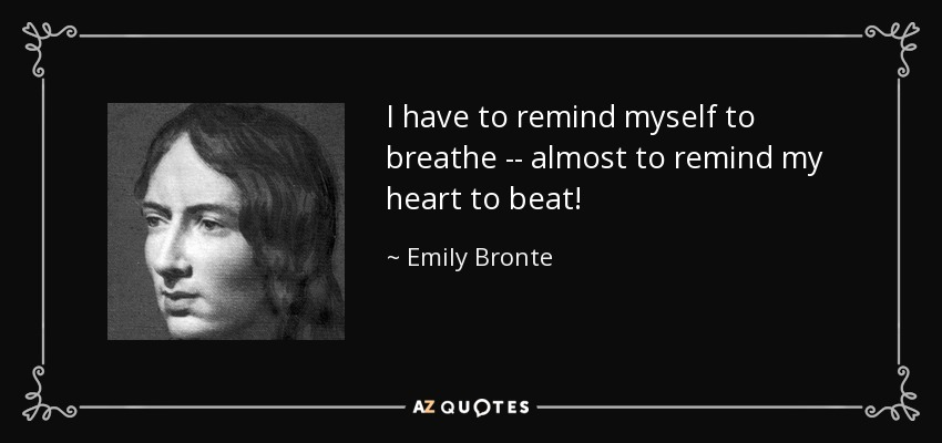 I have to remind myself to breathe -- almost to remind my heart to beat! - Emily Bronte