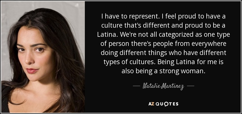 I have to represent. I feel proud to have a culture that's different and proud to be a Latina. We're not all categorized as one type of person there's people from everywhere doing different things who have different types of cultures. Being Latina for me is also being a strong woman. - Natalie Martinez