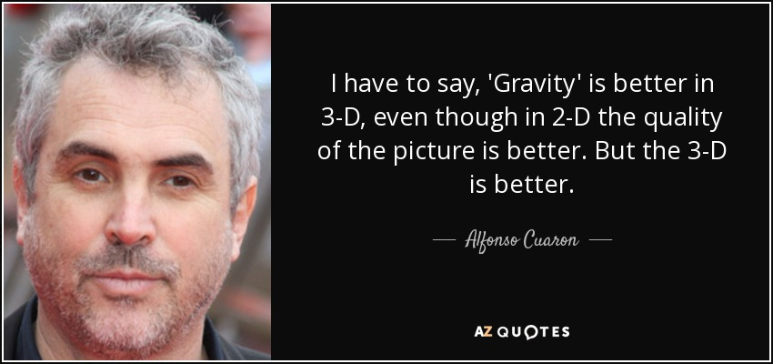 I have to say, 'Gravity' is better in 3-D, even though in 2-D the quality of the picture is better. But the 3-D is better. - Alfonso Cuaron