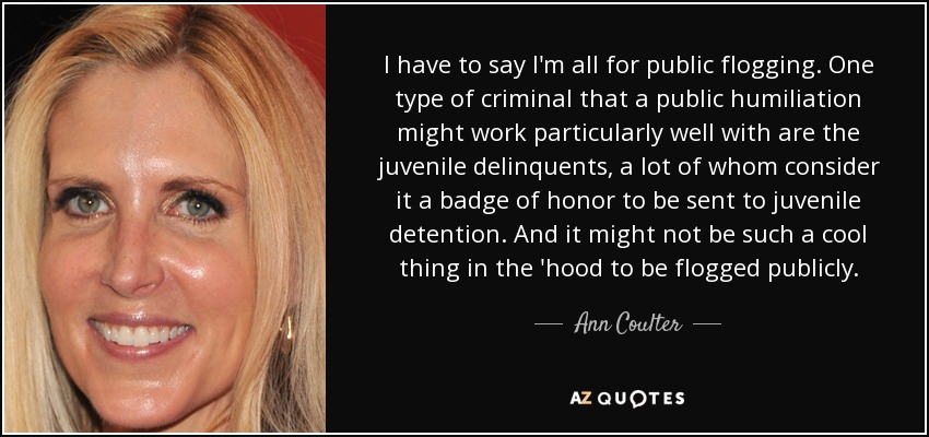 I have to say I'm all for public flogging. One type of criminal that a public humiliation might work particularly well with are the juvenile delinquents, a lot of whom consider it a badge of honor to be sent to juvenile detention. And it might not be such a cool thing in the 'hood to be flogged publicly. - Ann Coulter