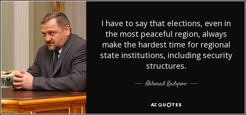 I have to say that elections, even in the most peaceful region, always make the hardest time for regional state institutions, including security structures. - Akhmad Kadyrov