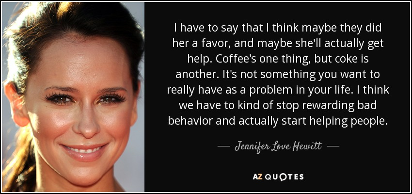I have to say that I think maybe they did her a favor, and maybe she'll actually get help. Coffee's one thing, but coke is another. It's not something you want to really have as a problem in your life. I think we have to kind of stop rewarding bad behavior and actually start helping people. - Jennifer Love Hewitt