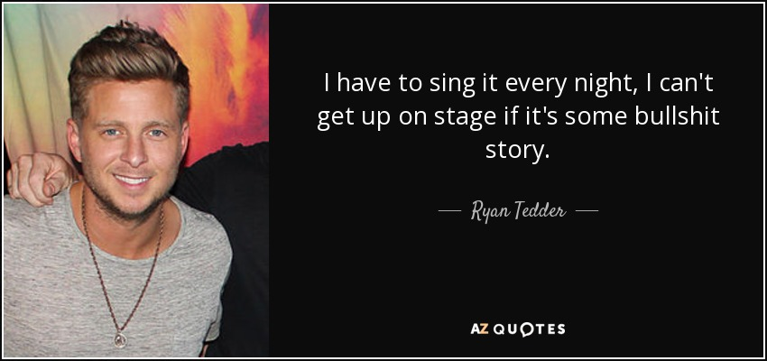I have to sing it every night, I can't get up on stage if it's some bullshit story. - Ryan Tedder