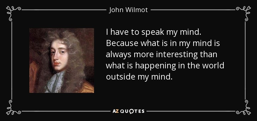 I have to speak my mind. Because what is in my mind is always more interesting than what is happening in the world outside my mind. - John Wilmot