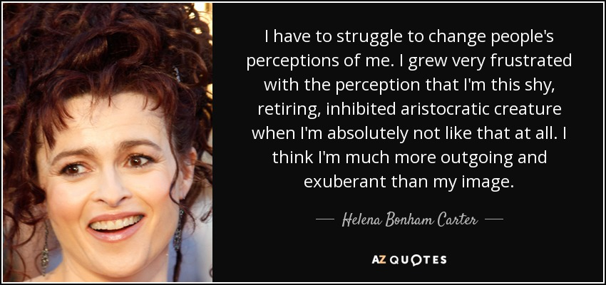 I have to struggle to change people's perceptions of me. I grew very frustrated with the perception that I'm this shy, retiring, inhibited aristocratic creature when I'm absolutely not like that at all. I think I'm much more outgoing and exuberant than my image. - Helena Bonham Carter