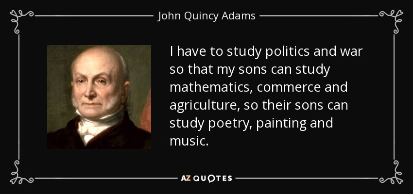 I have to study politics and war so that my sons can study mathematics, commerce and agriculture, so their sons can study poetry, painting and music. - John Quincy Adams