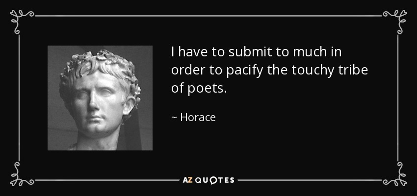I have to submit to much in order to pacify the touchy tribe of poets. - Horace