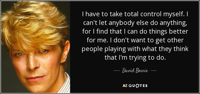 I have to take total control myself. I can't let anybody else do anything, for I find that I can do things better for me. I don't want to get other people playing with what they think that I'm trying to do. - David Bowie