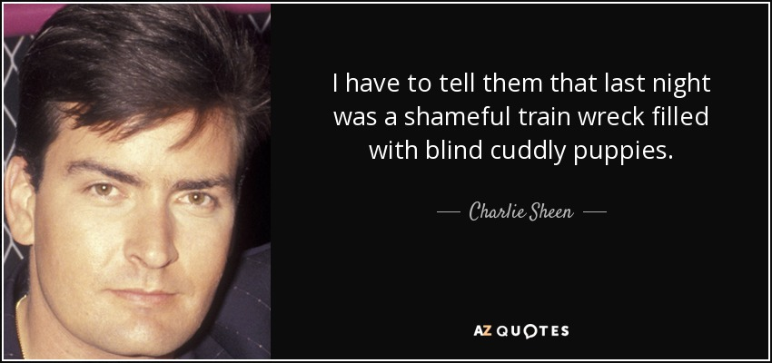 I have to tell them that last night was a shameful train wreck filled with blind cuddly puppies. - Charlie Sheen
