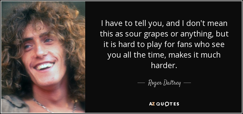 I have to tell you, and I don't mean this as sour grapes or anything, but it is hard to play for fans who see you all the time, makes it much harder. - Roger Daltrey