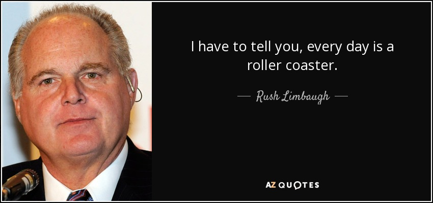 I have to tell you, every day is a roller coaster. - Rush Limbaugh