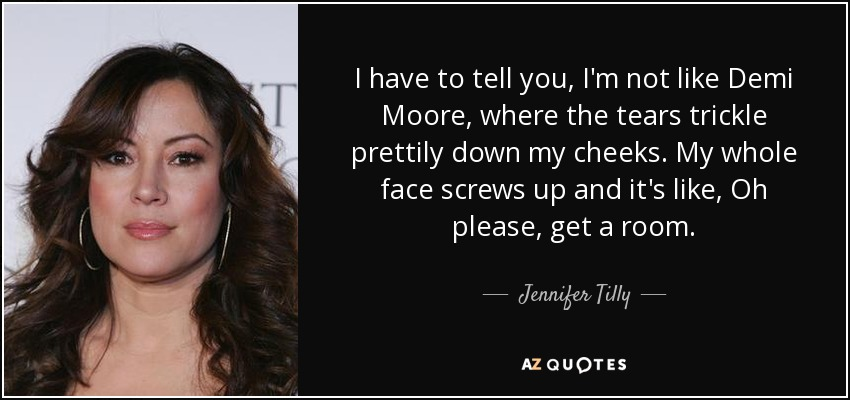 I have to tell you, I'm not like Demi Moore, where the tears trickle prettily down my cheeks. My whole face screws up and it's like, Oh please, get a room. - Jennifer Tilly