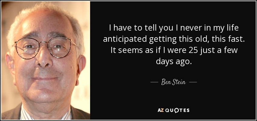 I have to tell you I never in my life anticipated getting this old, this fast. It seems as if I were 25 just a few days ago. - Ben Stein