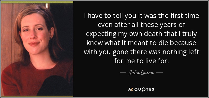 I have to tell you it was the first time even after all these years of expecting my own death that i truly knew what it meant to die because with you gone there was nothing left for me to live for. - Julia Quinn