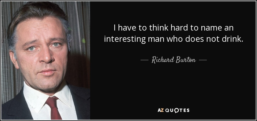 I have to think hard to name an interesting man who does not drink. - Richard Burton