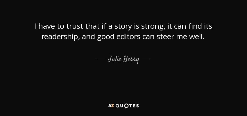 I have to trust that if a story is strong, it can find its readership, and good editors can steer me well. - Julie Berry