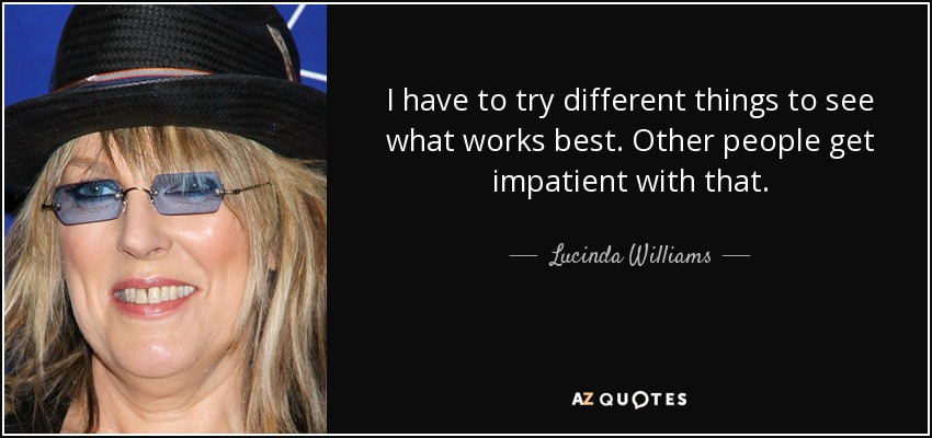 I have to try different things to see what works best. Other people get impatient with that. - Lucinda Williams