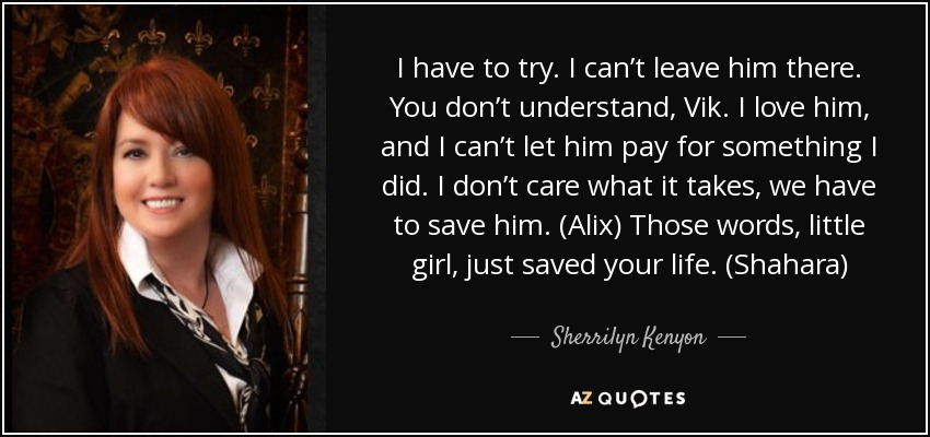 I have to try. I can't leave him there. You don't understand, Vik. I love him, and I can't let him pay for something I did. I don't care what it takes, we have to save him. (Alix) Those words, little girl, just saved your life. (Shahara) - Sherrilyn Kenyon