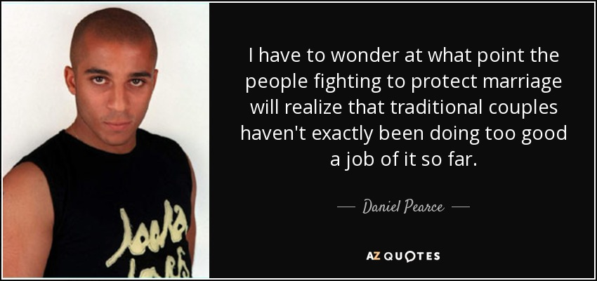 I have to wonder at what point the people fighting to protect marriage will realize that traditional couples haven't exactly been doing too good a job of it so far. - Daniel Pearce