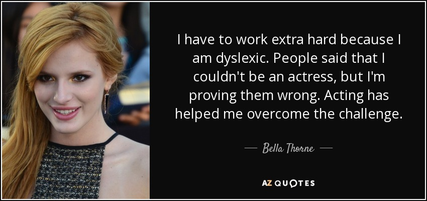 I have to work extra hard because I am dyslexic. People said that I couldn't be an actress, but I'm proving them wrong. Acting has helped me overcome the challenge. - Bella Thorne