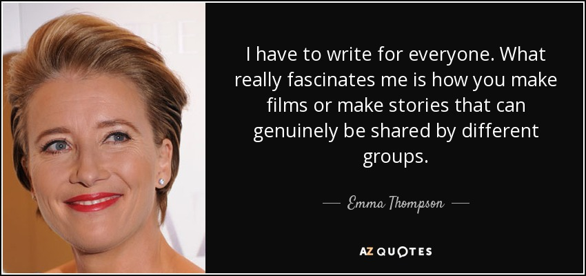 I have to write for everyone. What really fascinates me is how you make films or make stories that can genuinely be shared by different groups. - Emma Thompson