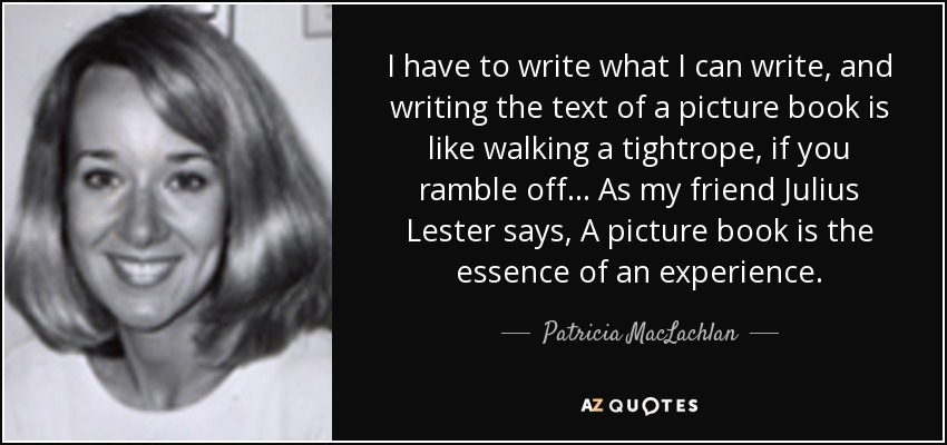 I have to write what I can write, and writing the text of a picture book is like walking a tightrope, if you ramble off... As my friend Julius Lester says, A picture book is the essence of an experience. - Patricia MacLachlan