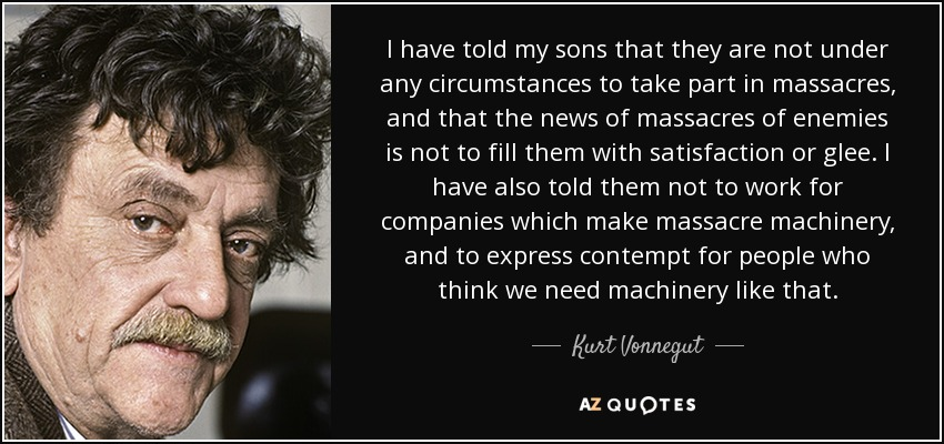 I have told my sons that they are not under any circumstances to take part in massacres, and that the news of massacres of enemies is not to fill them with satisfaction or glee. I have also told them not to work for companies which make massacre machinery, and to express contempt for people who think we need machinery like that. - Kurt Vonnegut