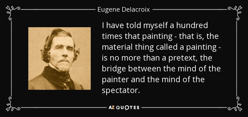 I have told myself a hundred times that painting - that is, the material thing called a painting - is no more than a pretext, the bridge between the mind of the painter and the mind of the spectator. - Eugene Delacroix