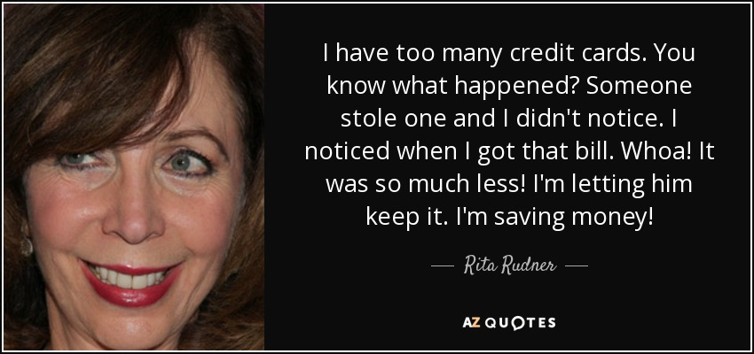 I have too many credit cards. You know what happened? Someone stole one and I didn't notice. I noticed when I got that bill. Whoa! It was so much less! I'm letting him keep it. I'm saving money! - Rita Rudner