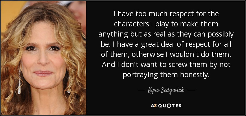 I have too much respect for the characters I play to make them anything but as real as they can possibly be. I have a great deal of respect for all of them, otherwise I wouldn't do them. And I don't want to screw them by not portraying them honestly. - Kyra Sedgwick