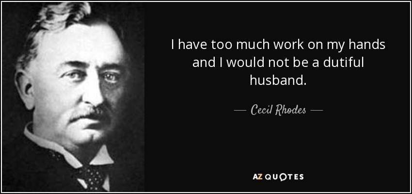Cecil Rhodes Quote I Have Too Much Work On My Hands And I
