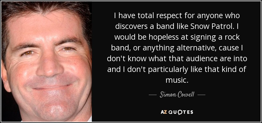 I have total respect for anyone who discovers a band like Snow Patrol. I would be hopeless at signing a rock band, or anything alternative, cause I don't know what that audience are into and I don't particularly like that kind of music. - Simon Cowell