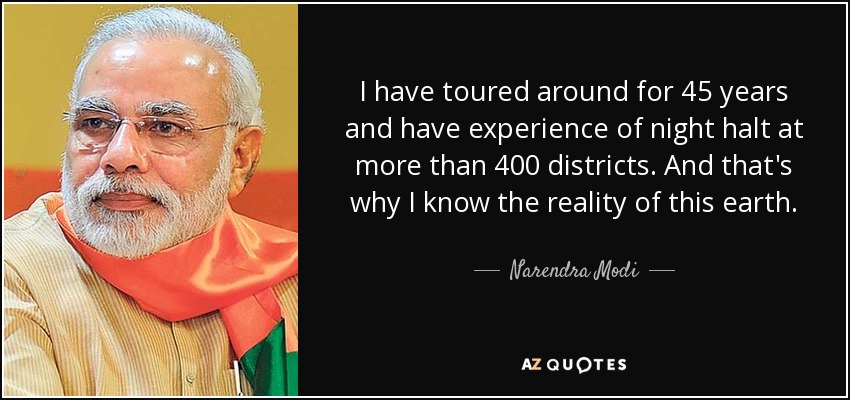 I have toured around for 45 years and have experience of night halt at more than 400 districts. And that's why I know the reality of this earth. - Narendra Modi