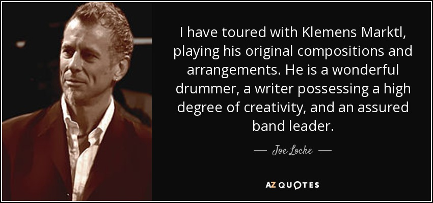 I have toured with Klemens Marktl, playing his original compositions and arrangements. He is a wonderful drummer, a writer possessing a high degree of creativity, and an assured band leader. - Joe Locke