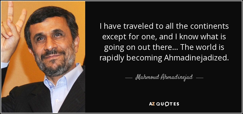 I have traveled to all the continents except for one, and I know what is going on out there... The world is rapidly becoming Ahmadinejadized. - Mahmoud Ahmadinejad
