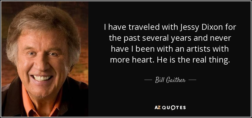 I have traveled with Jessy Dixon for the past several years and never have I been with an artists with more heart. He is the real thing. - Bill Gaither