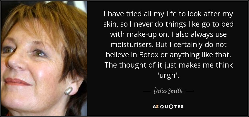 I have tried all my life to look after my skin, so I never do things like go to bed with make-up on. I also always use moisturisers. But I certainly do not believe in Botox or anything like that. The thought of it just makes me think 'urgh'. - Delia Smith