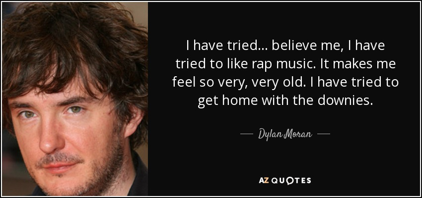 I have tried... believe me, I have tried to like rap music. It makes me feel so very, very old. I have tried to get home with the downies. - Dylan Moran