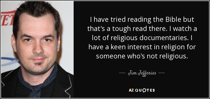 I have tried reading the Bible but that's a tough read there. I watch a lot of religious documentaries. I have a keen interest in religion for someone who's not religious. - Jim Jefferies