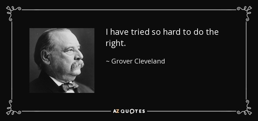 I have tried so hard to do the right. - Grover Cleveland