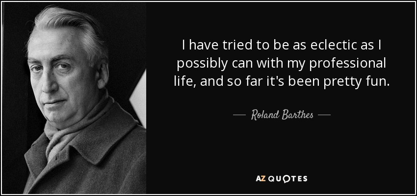 I have tried to be as eclectic as I possibly can with my professional life, and so far it's been pretty fun. - Roland Barthes