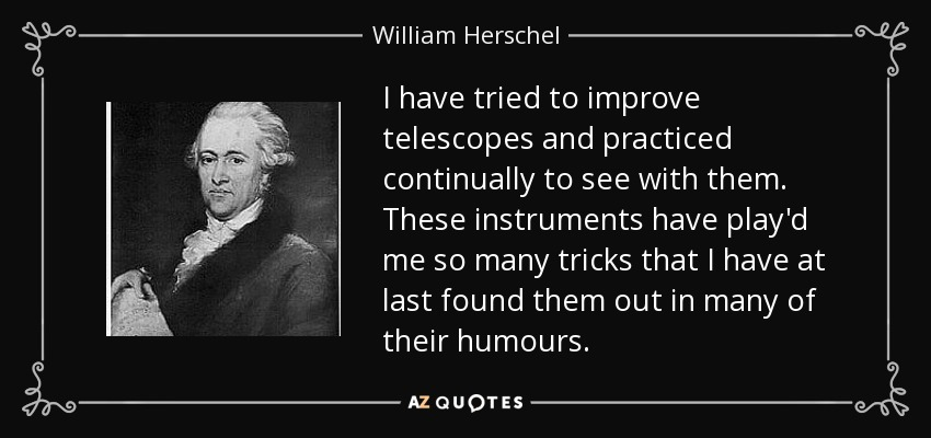 I have tried to improve telescopes and practiced continually to see with them. These instruments have play'd me so many tricks that I have at last found them out in many of their humours. - William Herschel
