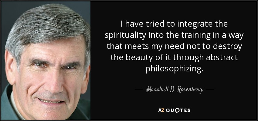 I have tried to integrate the spirituality into the training in a way that meets my need not to destroy the beauty of it through abstract philosophizing. - Marshall B. Rosenberg