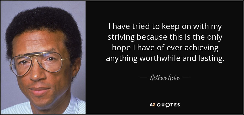I have tried to keep on with my striving because this is the only hope I have of ever achieving anything worthwhile and lasting. - Arthur Ashe