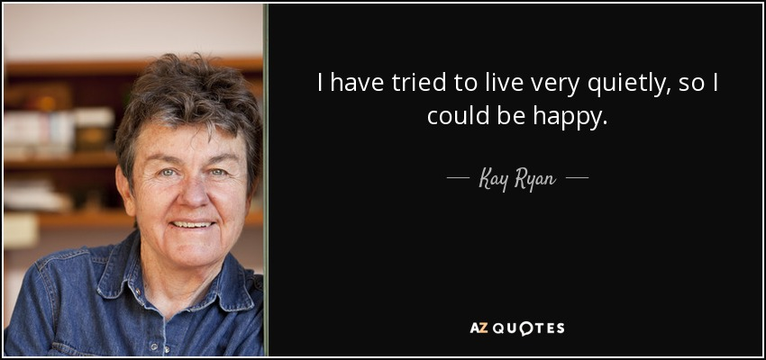 I have tried to live very quietly, so I could be happy. - Kay Ryan